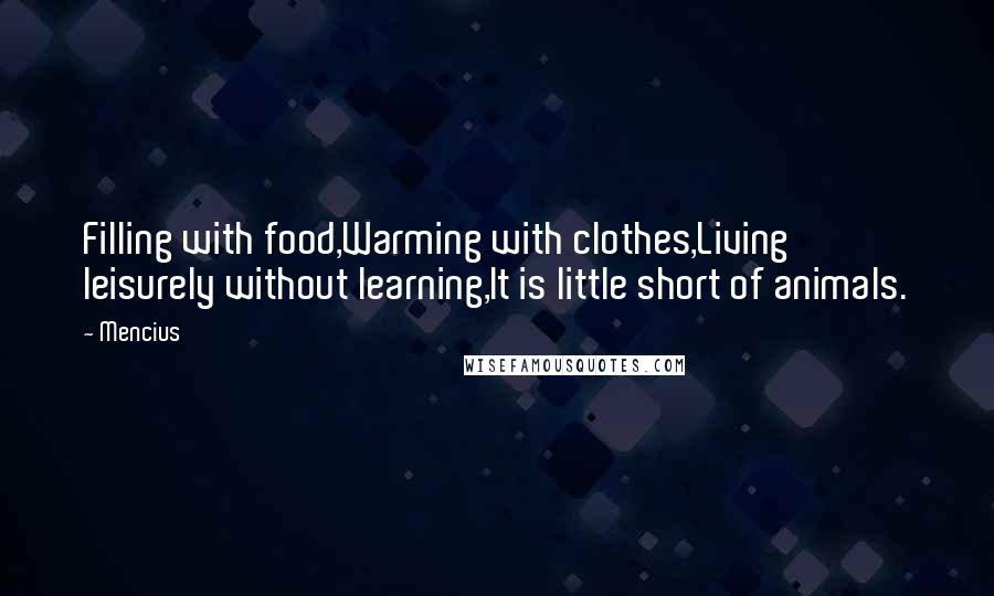 Mencius quotes: Filling with food,Warming with clothes,Living leisurely without learning,It is little short of animals.