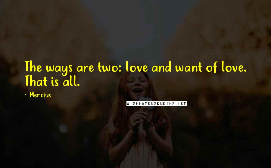 Mencius quotes: The ways are two: love and want of love. That is all.