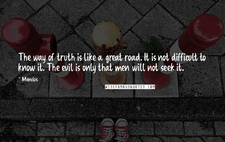 Mencius quotes: The way of truth is like a great road. It is not difficult to know it. The evil is only that men will not seek it.