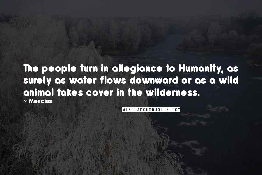 Mencius quotes: The people turn in allegiance to Humanity, as surely as water flows downward or as a wild animal takes cover in the wilderness.