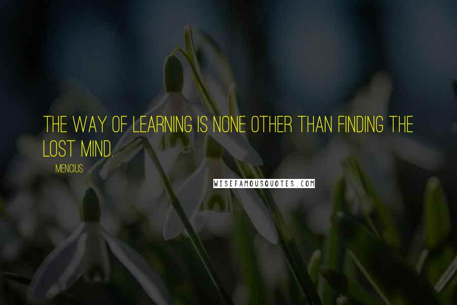 Mencius quotes: The way of learning is none other than finding the lost mind.