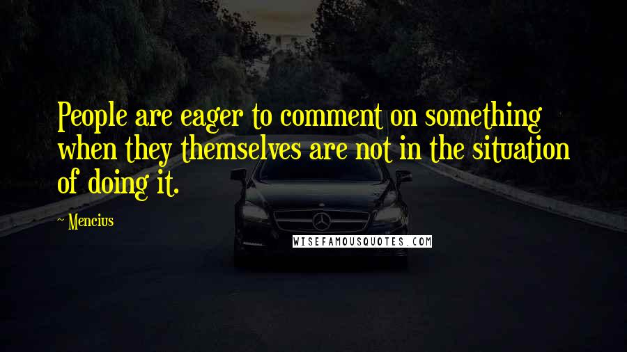 Mencius quotes: People are eager to comment on something when they themselves are not in the situation of doing it.