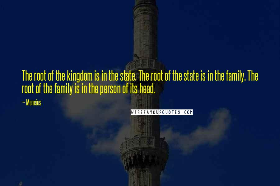 Mencius quotes: The root of the kingdom is in the state. The root of the state is in the family. The root of the family is in the person of its head.