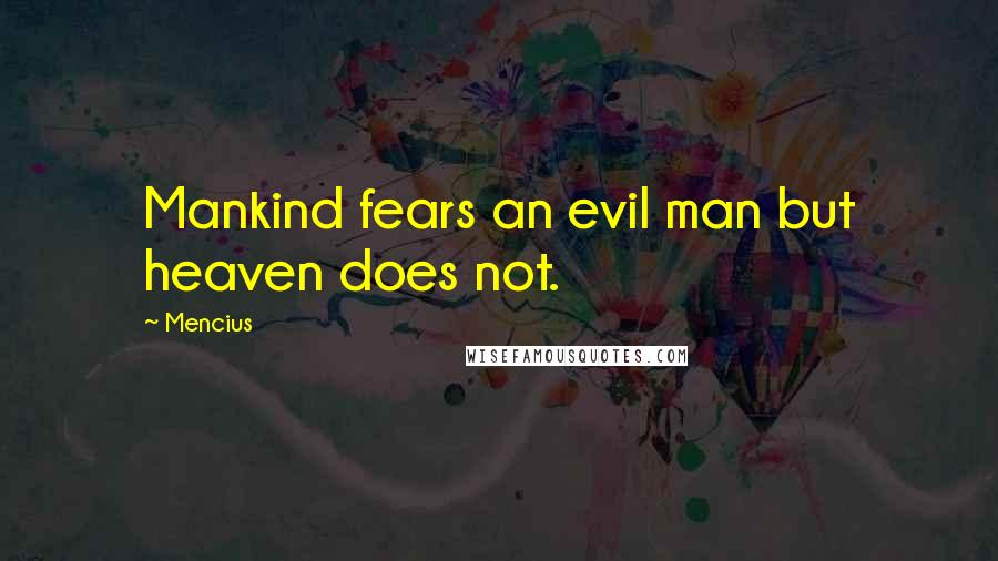 Mencius quotes: Mankind fears an evil man but heaven does not.