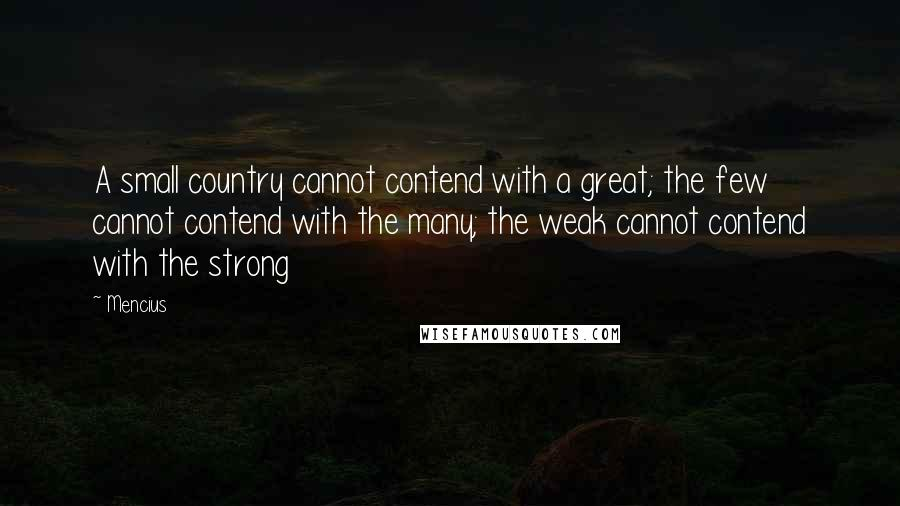 Mencius quotes: A small country cannot contend with a great; the few cannot contend with the many; the weak cannot contend with the strong