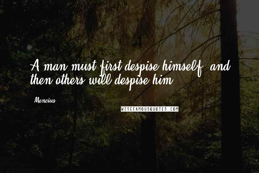 Mencius quotes: A man must first despise himself, and then others will despise him.