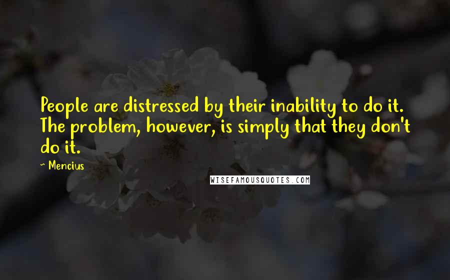 Mencius quotes: People are distressed by their inability to do it. The problem, however, is simply that they don't do it.