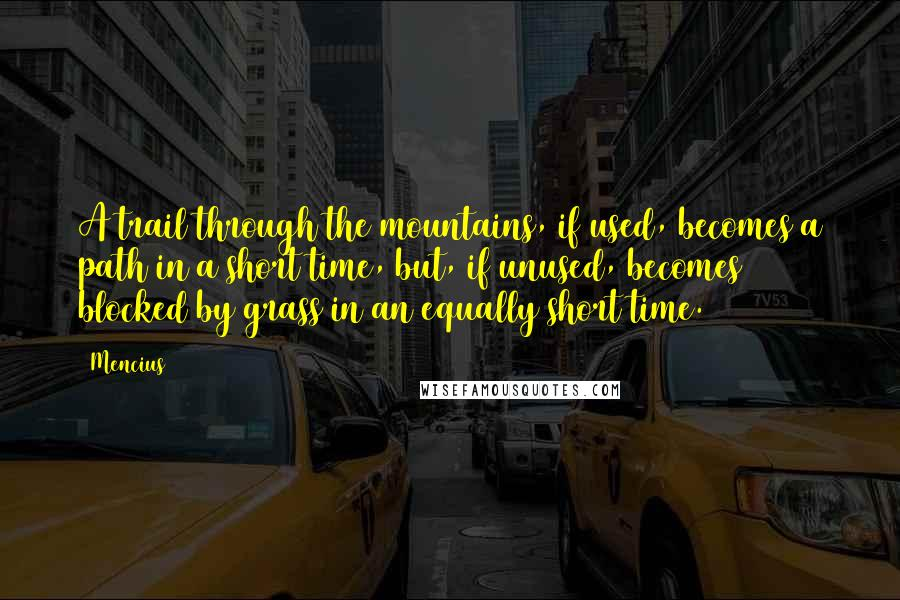 Mencius quotes: A trail through the mountains, if used, becomes a path in a short time, but, if unused, becomes blocked by grass in an equally short time.