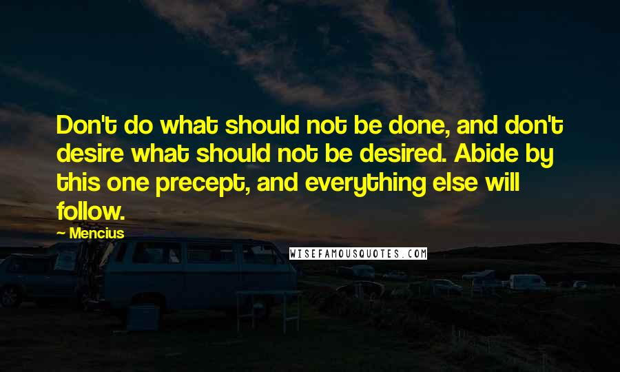 Mencius quotes: Don't do what should not be done, and don't desire what should not be desired. Abide by this one precept, and everything else will follow.