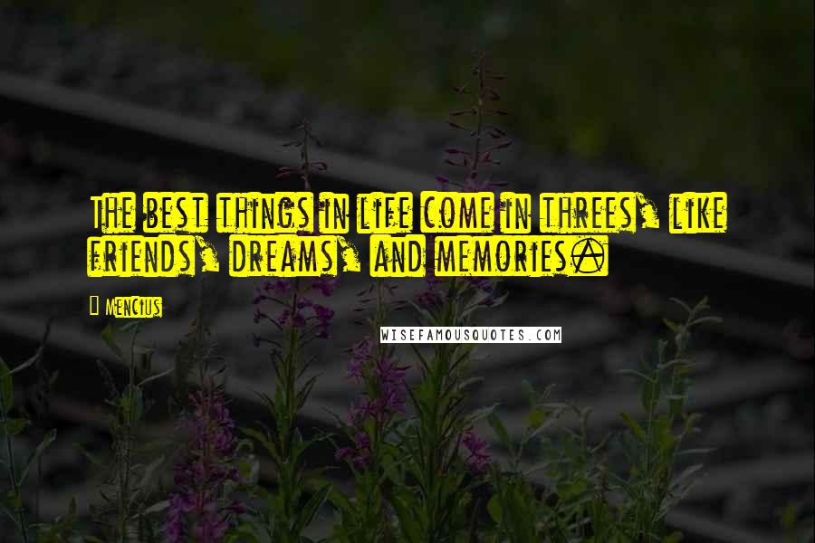 Mencius quotes: The best things in life come in threes, like friends, dreams, and memories.