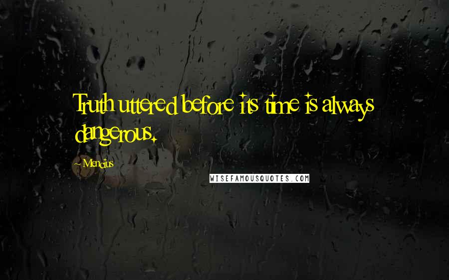 Mencius quotes: Truth uttered before its time is always dangerous.