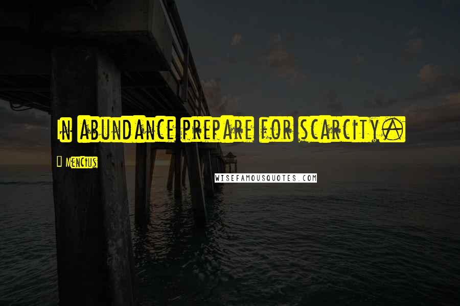 Mencius quotes: In abundance prepare for scarcity.