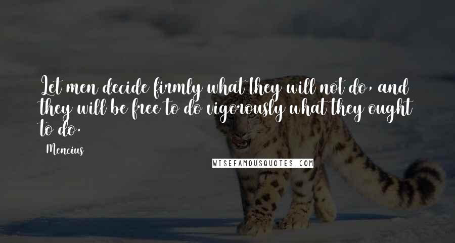 Mencius quotes: Let men decide firmly what they will not do, and they will be free to do vigorously what they ought to do.