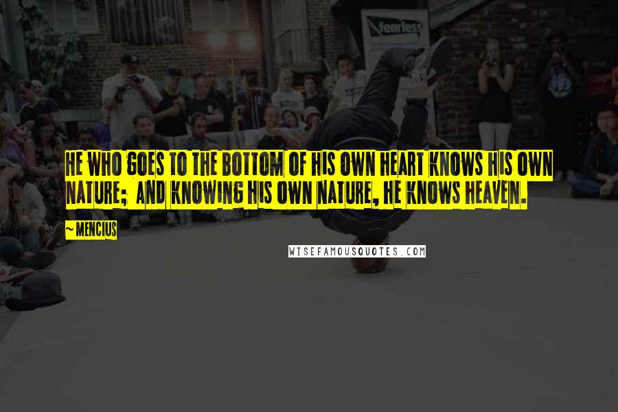 Mencius quotes: He who goes to the bottom of his own heart knows his own nature; And knowing his own nature, he knows heaven.