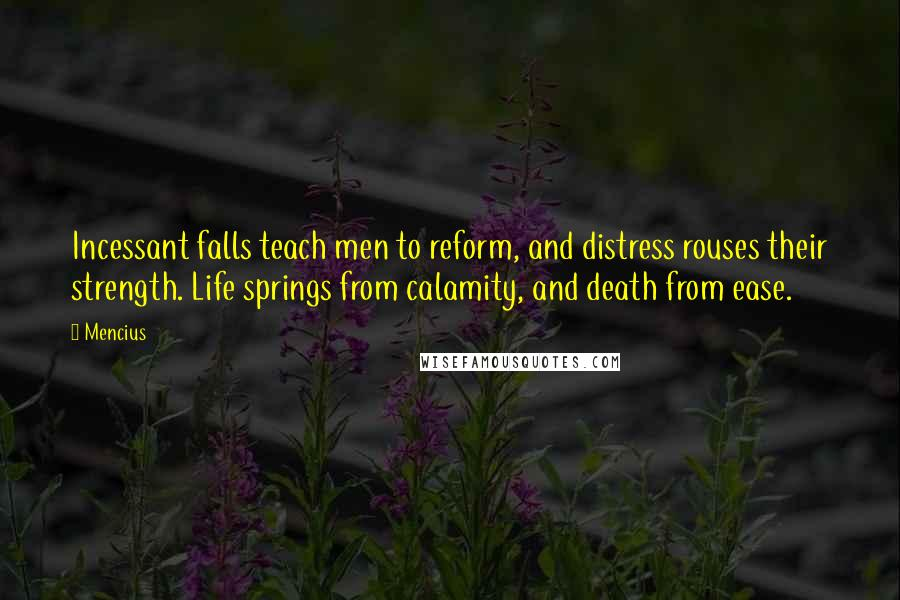 Mencius quotes: Incessant falls teach men to reform, and distress rouses their strength. Life springs from calamity, and death from ease.