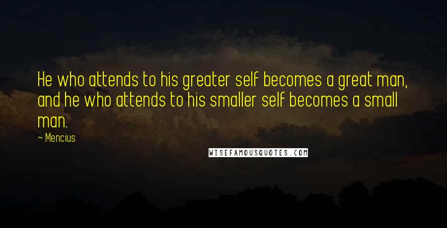 Mencius quotes: He who attends to his greater self becomes a great man, and he who attends to his smaller self becomes a small man.