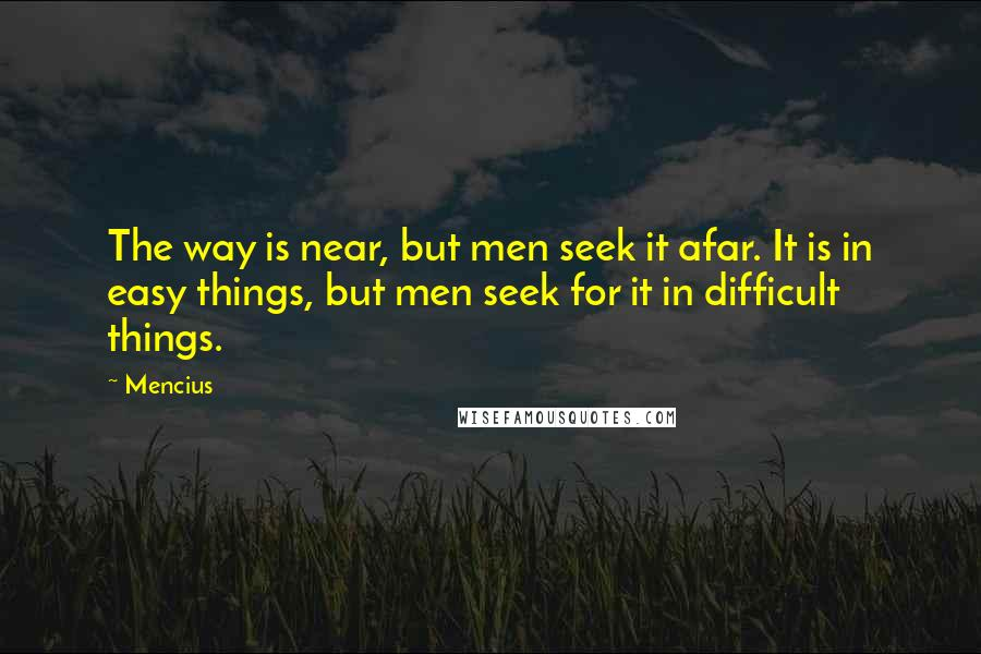 Mencius quotes: The way is near, but men seek it afar. It is in easy things, but men seek for it in difficult things.