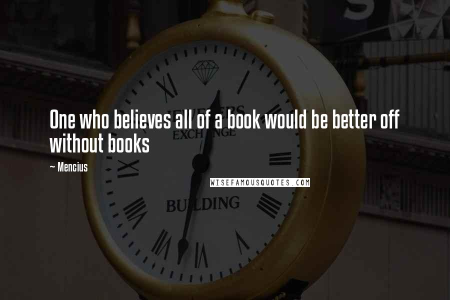 Mencius quotes: One who believes all of a book would be better off without books