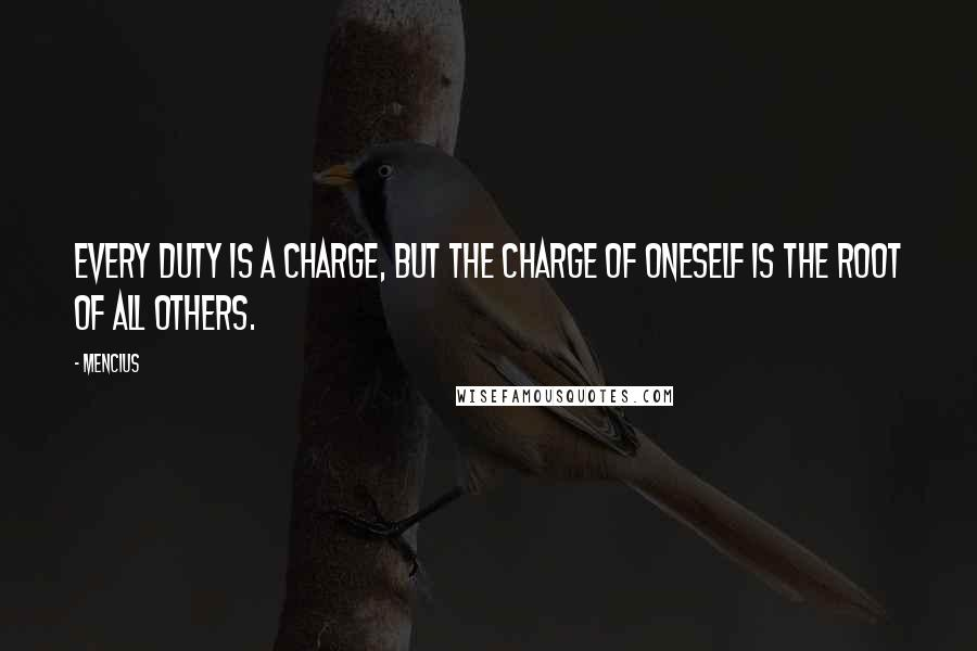 Mencius quotes: Every duty is a charge, but the charge of oneself is the root of all others.
