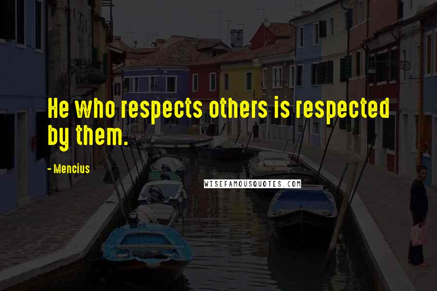 Mencius quotes: He who respects others is respected by them.