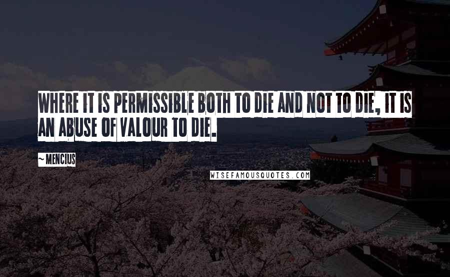Mencius quotes: Where it is permissible both to die and not to die, it is an abuse of valour to die.