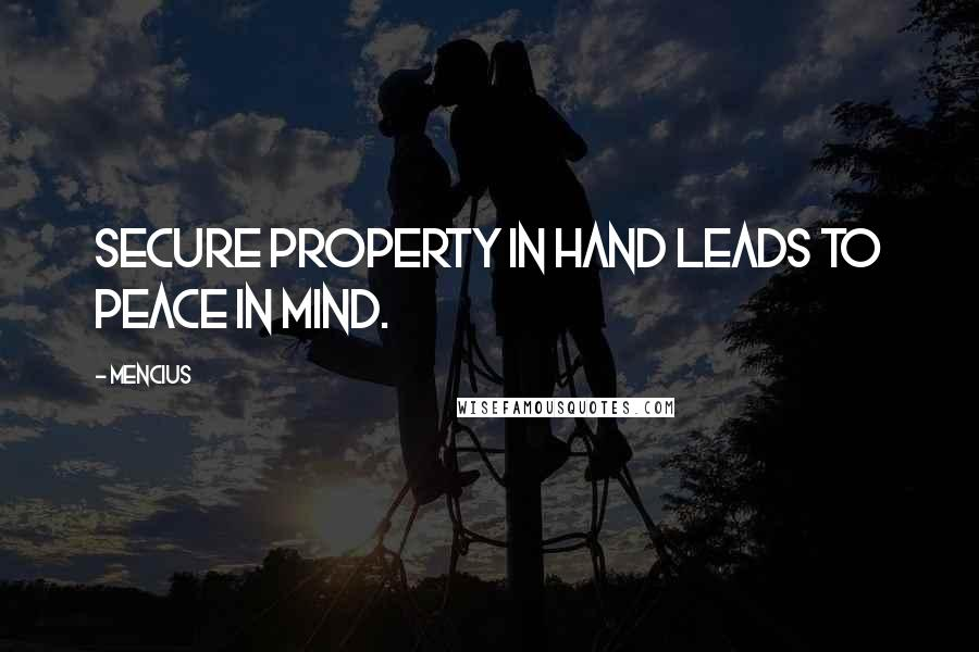 Mencius quotes: Secure property in hand leads to peace in mind.