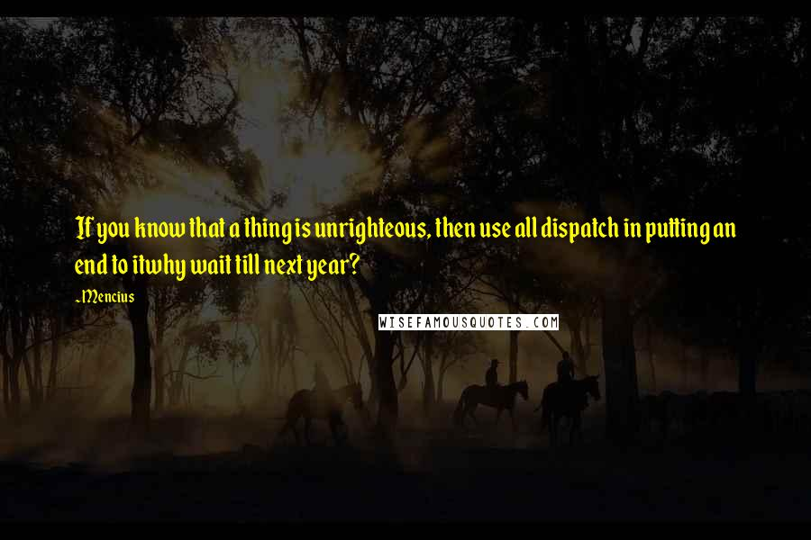 Mencius quotes: If you know that a thing is unrighteous, then use all dispatch in putting an end to itwhy wait till next year?