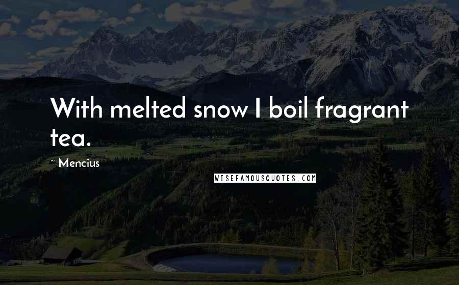 Mencius quotes: With melted snow I boil fragrant tea.