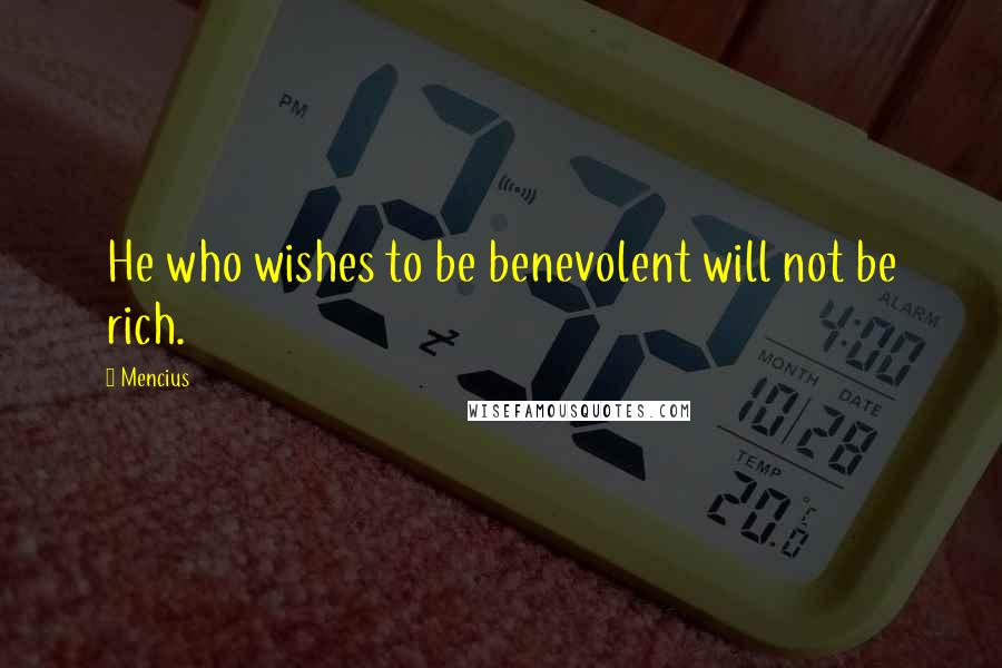 Mencius quotes: He who wishes to be benevolent will not be rich.