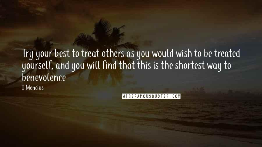 Mencius quotes: Try your best to treat others as you would wish to be treated yourself, and you will find that this is the shortest way to benevolence