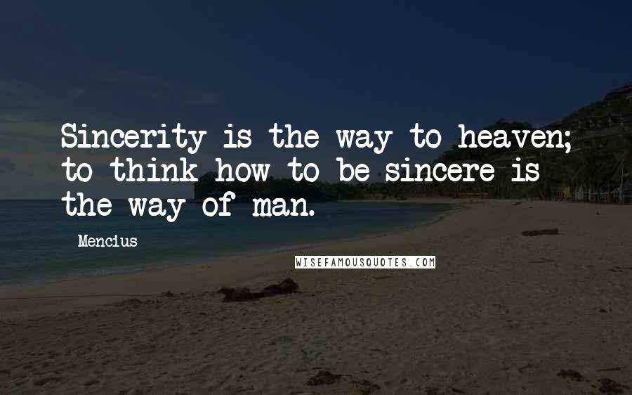 Mencius quotes: Sincerity is the way to heaven; to think how to be sincere is the way of man.