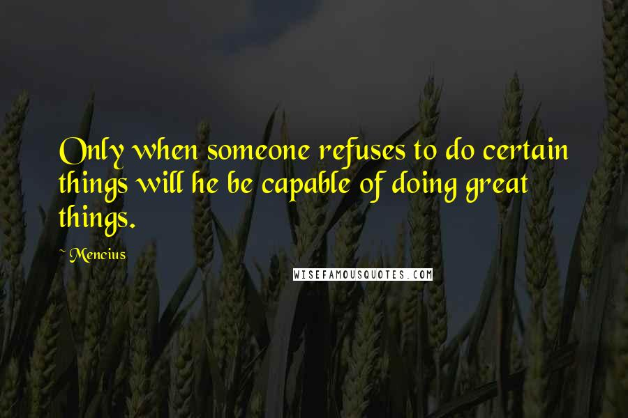 Mencius quotes: Only when someone refuses to do certain things will he be capable of doing great things.