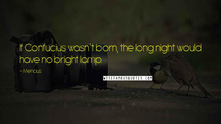 Mencius quotes: If Confucius wasn't born, the long night would have no bright lamp.