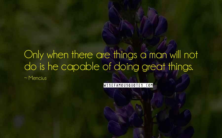 Mencius quotes: Only when there are things a man will not do is he capable of doing great things.
