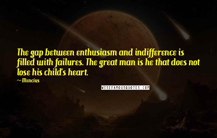 Mencius quotes: The gap between enthusiasm and indifference is filled with failures. The great man is he that does not lose his child's heart.