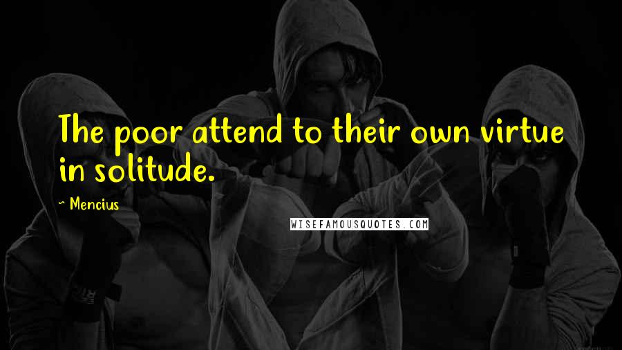 Mencius quotes: The poor attend to their own virtue in solitude.