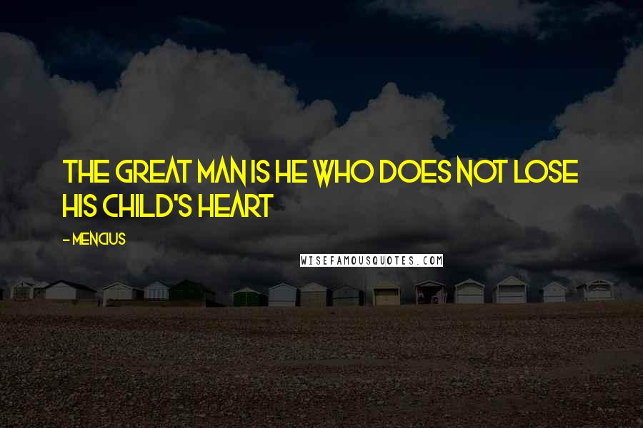 Mencius quotes: The great man is he who does not lose his child's heart