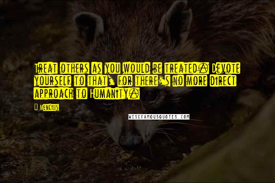 Mencius quotes: Treat others as you would be treated. Devote yourself to that, for there's no more direct approach to Humanity.