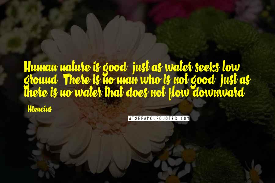 Mencius quotes: Human nature is good, just as water seeks low ground. There is no man who is not good, just as there is no water that does not flow downward.