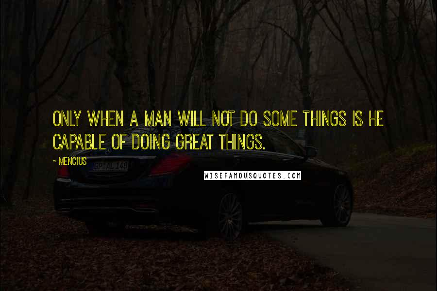Mencius quotes: Only when a man will not do some things is he capable of doing great things.