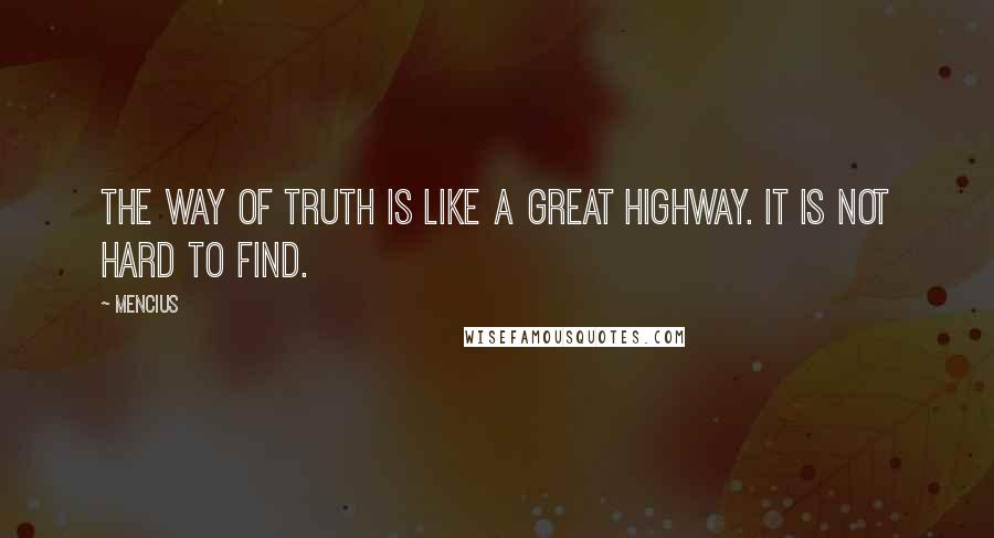 Mencius quotes: The way of truth is like a great highway. It is not hard to find.