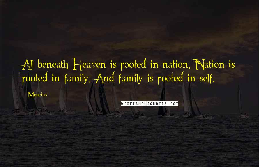 Mencius quotes: All beneath Heaven is rooted in nation. Nation is rooted in family. And family is rooted in self.