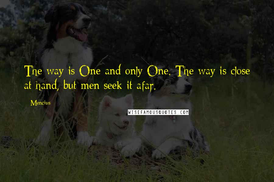 Mencius quotes: The way is One and only One. The way is close at hand, but men seek it afar.
