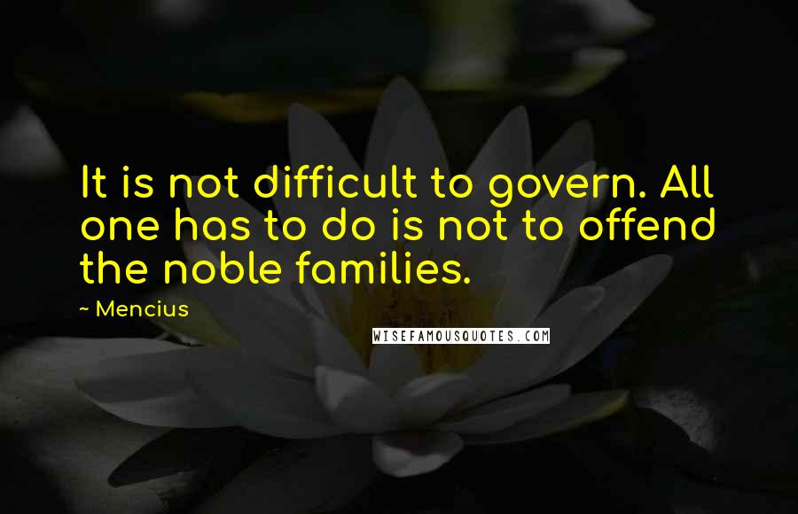 Mencius quotes: It is not difficult to govern. All one has to do is not to offend the noble families.