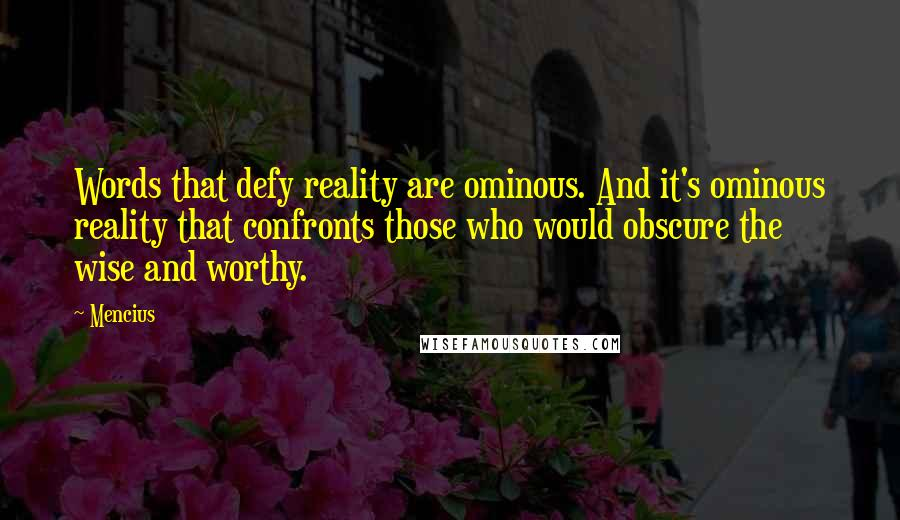 Mencius quotes: Words that defy reality are ominous. And it's ominous reality that confronts those who would obscure the wise and worthy.