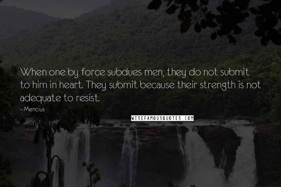 Mencius quotes: When one by force subdues men, they do not submit to him in heart. They submit because their strength is not adequate to resist.
