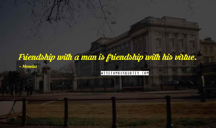 Mencius quotes: Friendship with a man is friendship with his virtue.