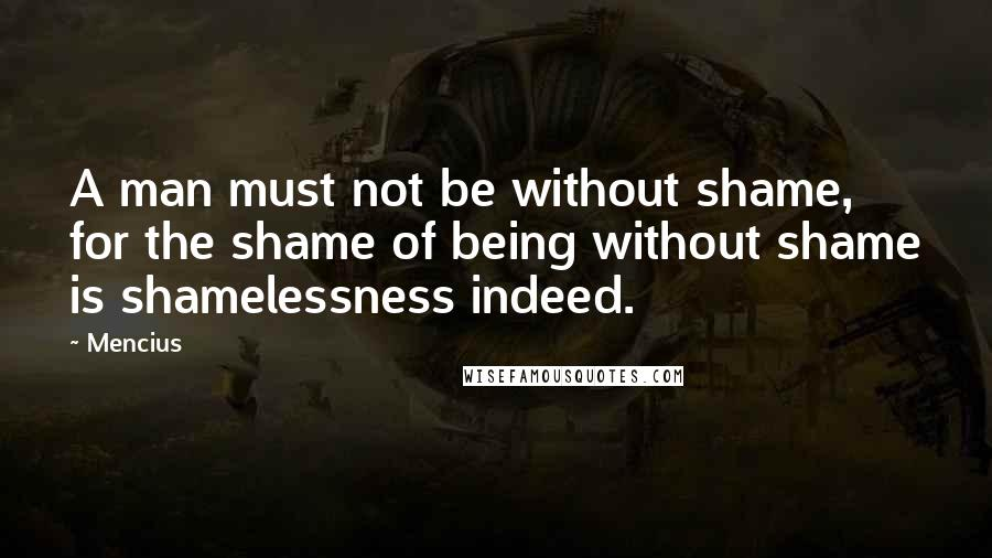 Mencius quotes: A man must not be without shame, for the shame of being without shame is shamelessness indeed.