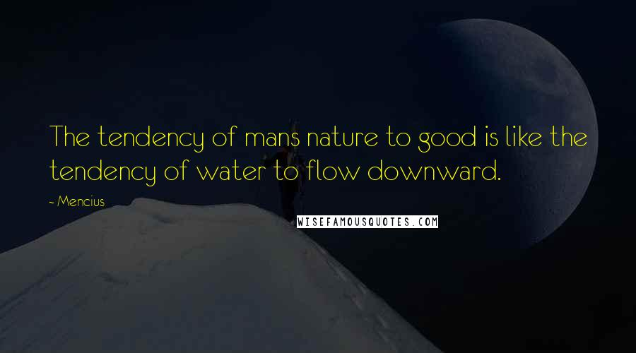 Mencius quotes: The tendency of mans nature to good is like the tendency of water to flow downward.