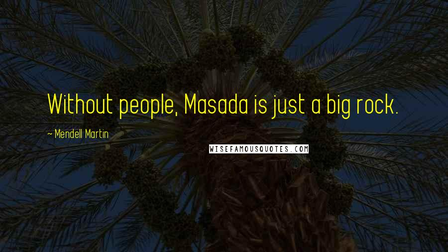 Mendell Martin quotes: Without people, Masada is just a big rock.